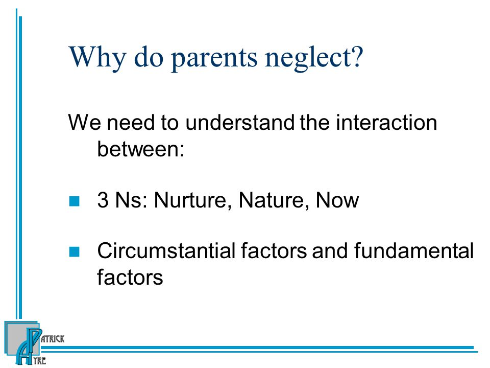 Why do parents neglect We need to understand the interaction between:
