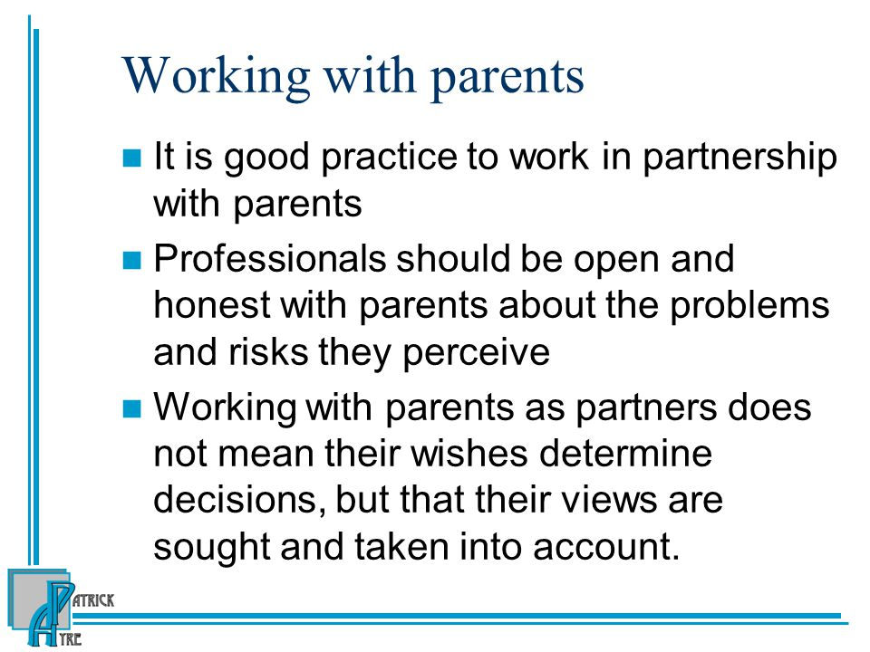 Working with parents It is good practice to work in partnership with parents.