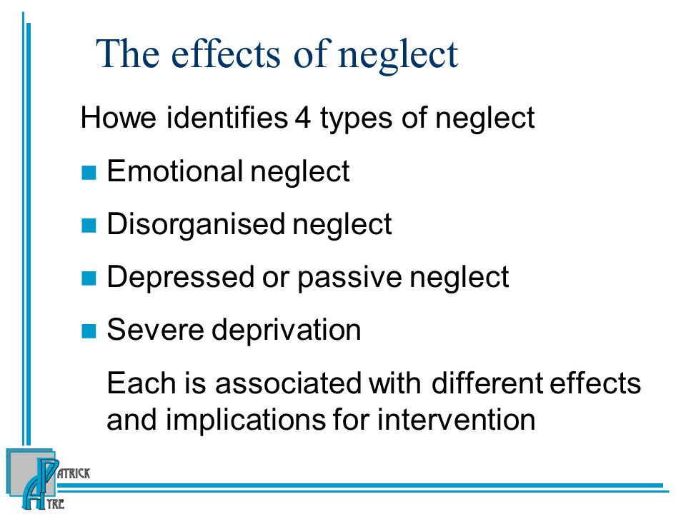 The effects of neglect Howe identifies 4 types of neglect