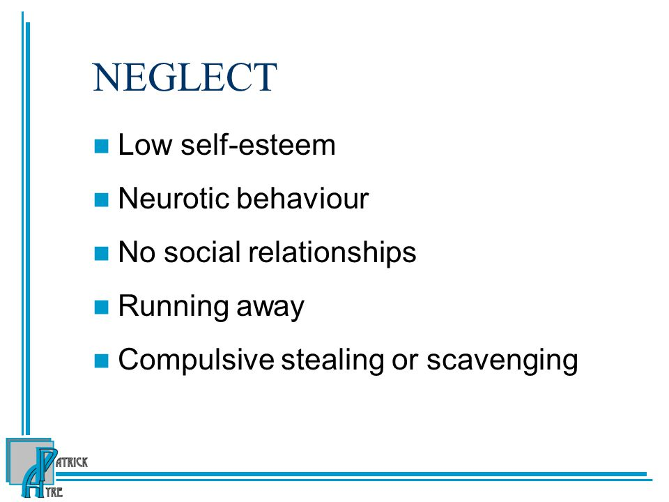 NEGLECT Low self-esteem Neurotic behaviour No social relationships