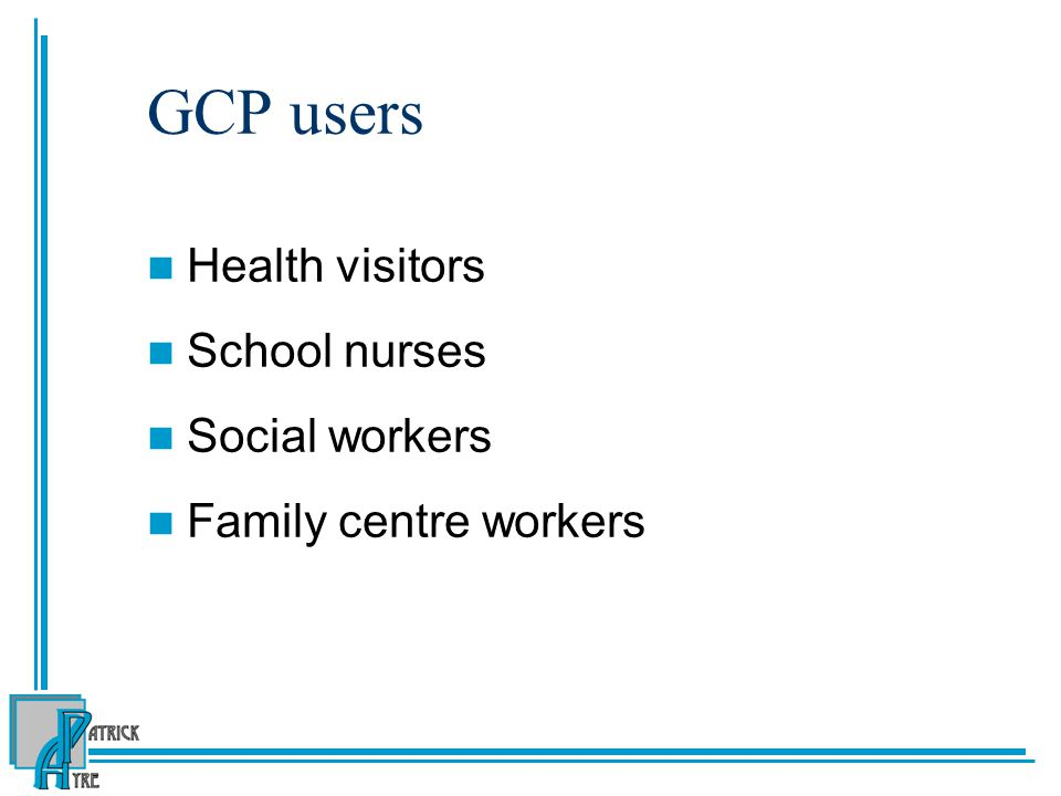 GCP users Health visitors School nurses Social workers