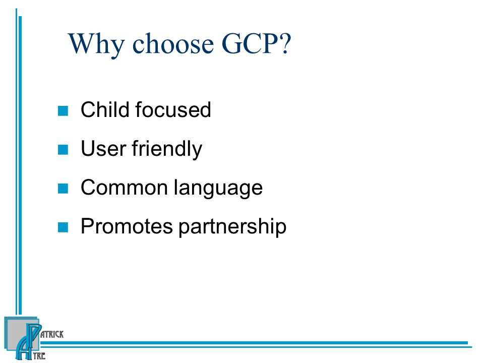 Why choose GCP Child focused User friendly Common language