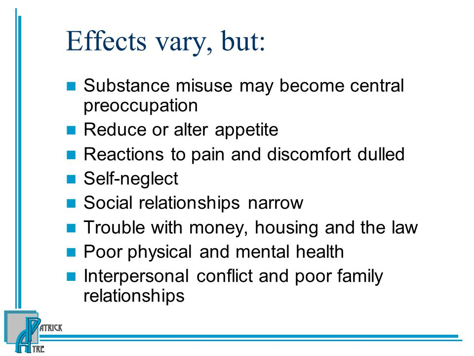Effects vary, but: Substance misuse may become central preoccupation