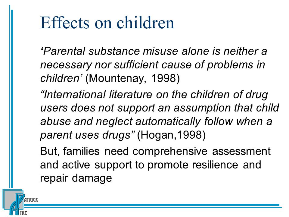 Effects on children 'Parental substance misuse alone is neither a necessary nor sufficient cause of problems in children' (Mountenay, 1998)