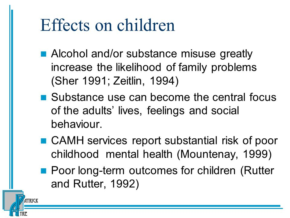 Effects on children Alcohol and/or substance misuse greatly increase the likelihood of family problems (Sher 1991; Zeitlin, 1994)