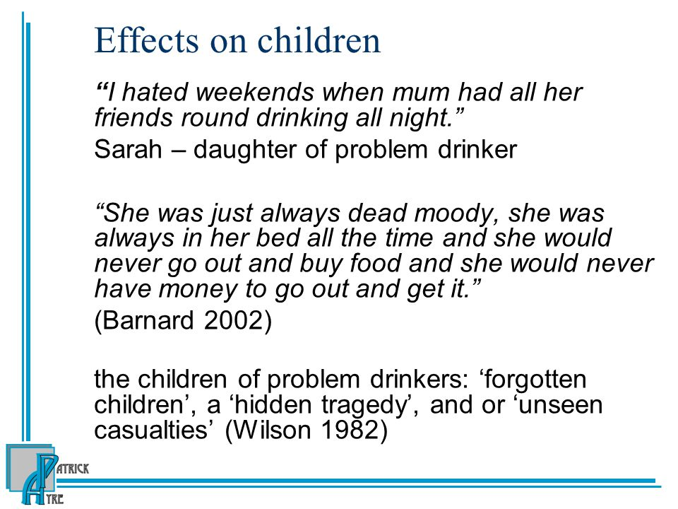 Effects on children I hated weekends when mum had all her friends round drinking all night. Sarah – daughter of problem drinker.