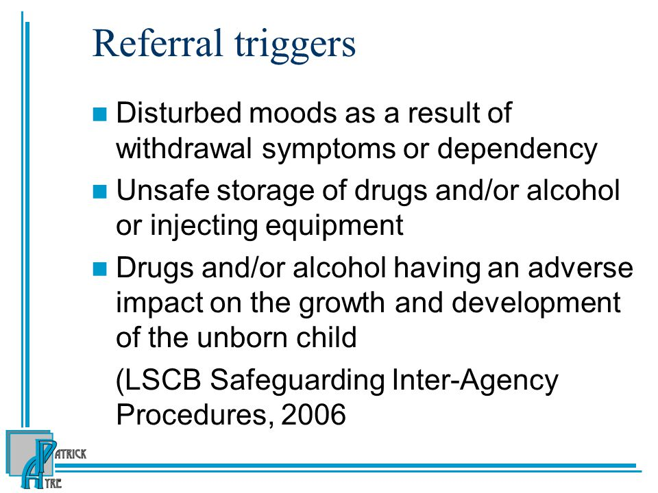 Referral triggers Disturbed moods as a result of withdrawal symptoms or dependency. Unsafe storage of drugs and/or alcohol or injecting equipment.