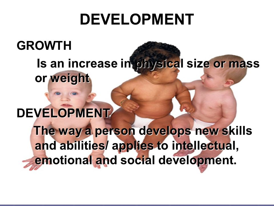 DEVELOPMENT GROWTH Is an increase in physical size or mass or weight