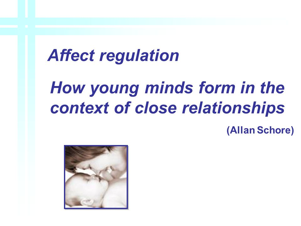 Affect regulation How young minds form in the context of close relationships (Allan Schore)