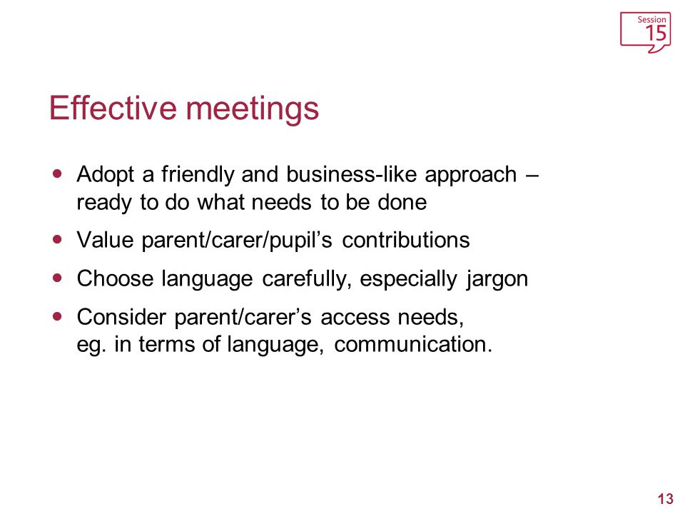 Effective meetings Adopt a friendly and business-like approach – ready to do what needs to be done.