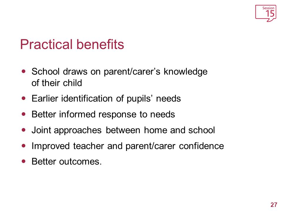 Practical benefits School draws on parent/carer's knowledge of their child. Earlier identification of pupils' needs.