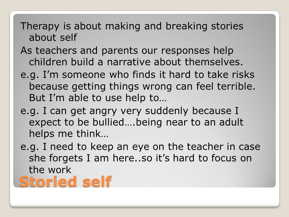 Therapy is about making and breaking stories about self As teachers and parents our responses help children build a narrative about themselves. e.g. I'm someone who finds it hard to take risks because getting things wrong can feel terrible. But I'm able to use help to… e.g. I can get angry very suddenly because I expect to be bullied….being near to an adult helps me think… e.g. I need to keep an eye on the teacher in case she forgets I am here..so it's hard to focus on the work