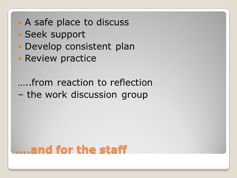 ….and for the staff A safe place to discuss Seek support