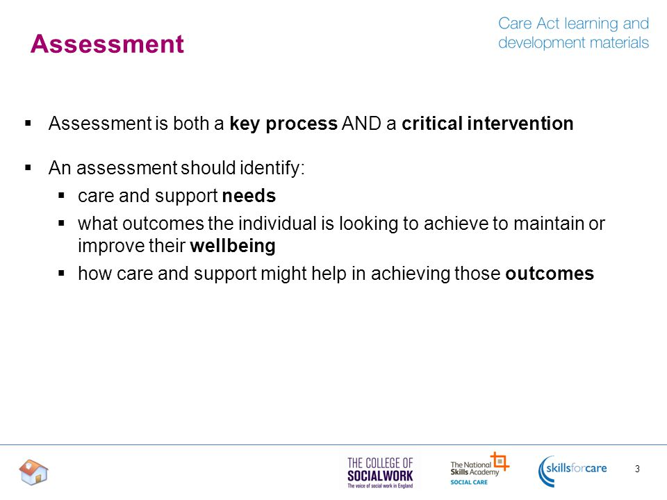 Assessment Assessment is both a key process AND a critical intervention. An assessment should identify:
