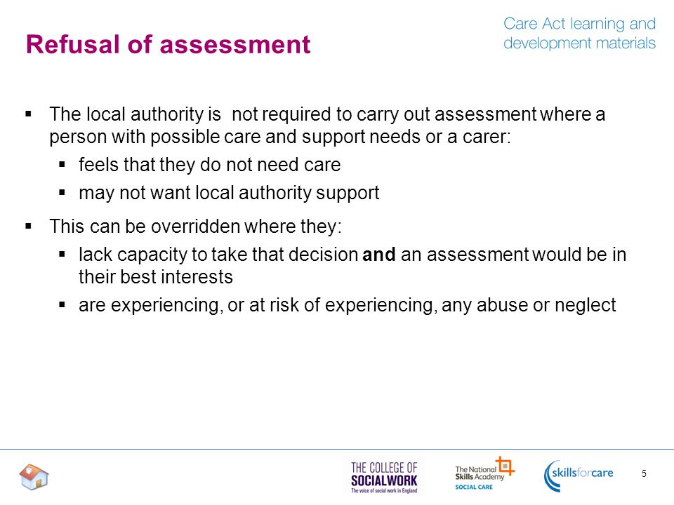 Refusal of assessment The local authority is not required to carry out assessment where a person with possible care and support needs or a carer: