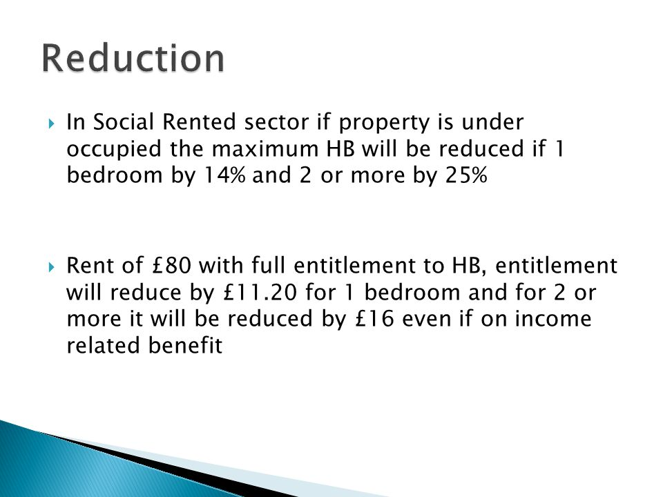 Reduction In Social Rented sector if property is under occupied the maximum HB will be reduced if 1 bedroom by 14% and 2 or more by 25%