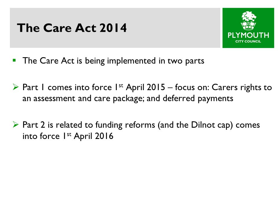 The Care Act 2014 The Care Act is being implemented in two parts