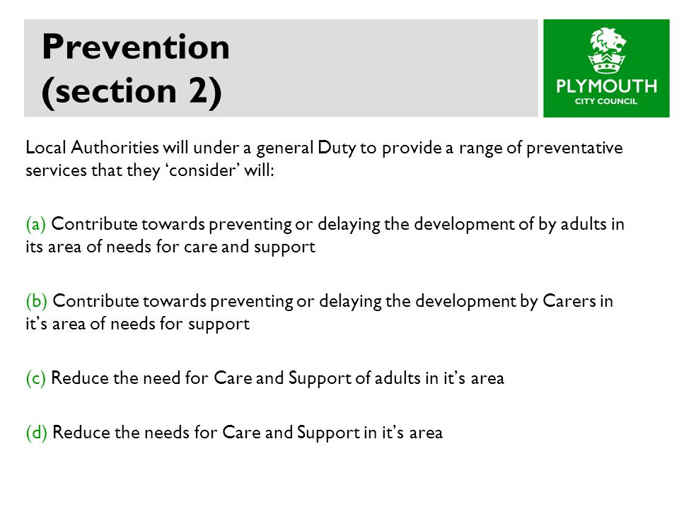 Prevention (section 2) Local Authorities will under a general Duty to provide a range of preventative services that they 'consider' will: