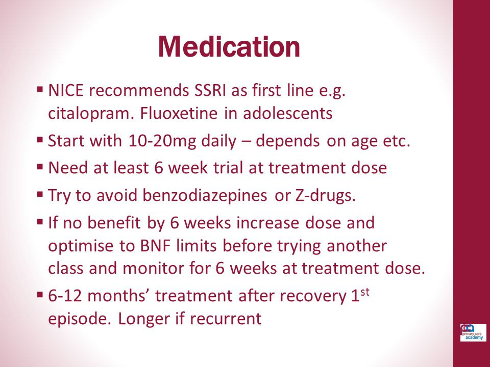 Medication NICE recommends SSRI as first line e.g. citalopram. Fluoxetine in adolescents. Start with 10-20mg daily – depends on age etc.
