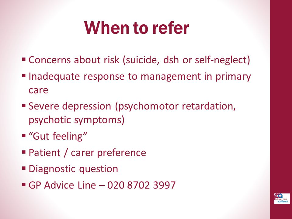 When to refer Concerns about risk (suicide, dsh or self-neglect)