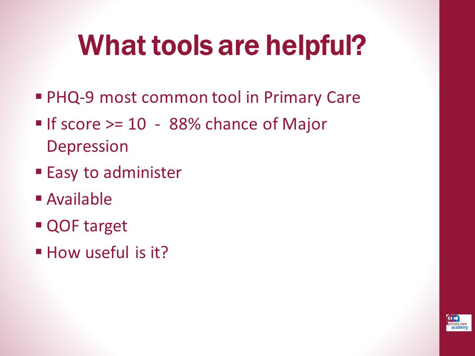 What tools are helpful PHQ-9 most common tool in Primary Care