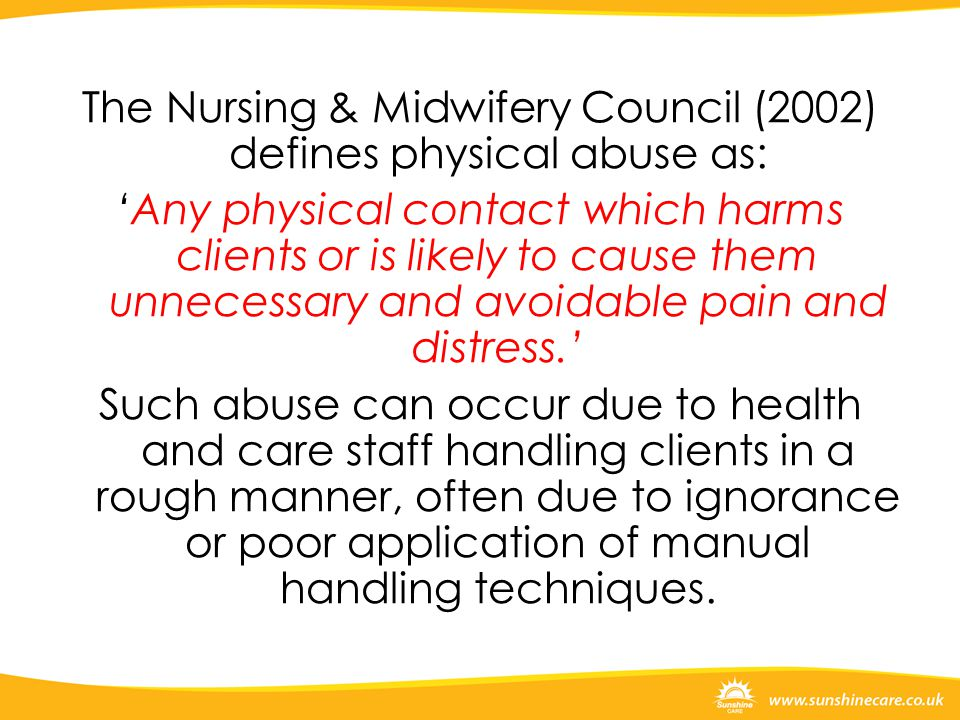 The Nursing & Midwifery Council (2002) defines physical abuse as: 'Any physical contact which harms clients or is likely to cause them unnecessary and avoidable pain and distress.' Such abuse can occur due to health and care staff handling clients in a rough manner, often due to ignorance or poor application of manual handling techniques.