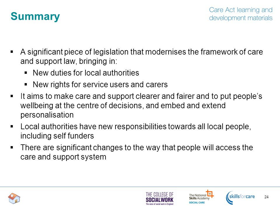 Summary A significant piece of legislation that modernises the framework of care and support law, bringing in: