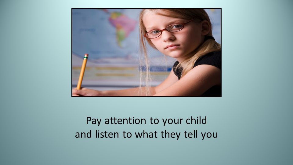 Pay attention to your child and listen to what they tell you