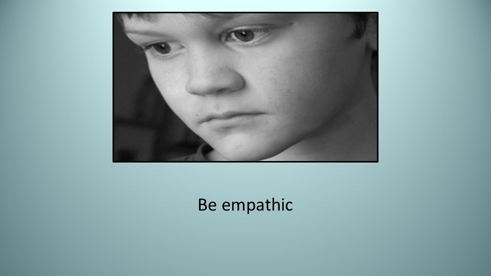 Be empathic Be empathic … Empathy is not sympathy ... Sympathy is feeling sorry for someone.