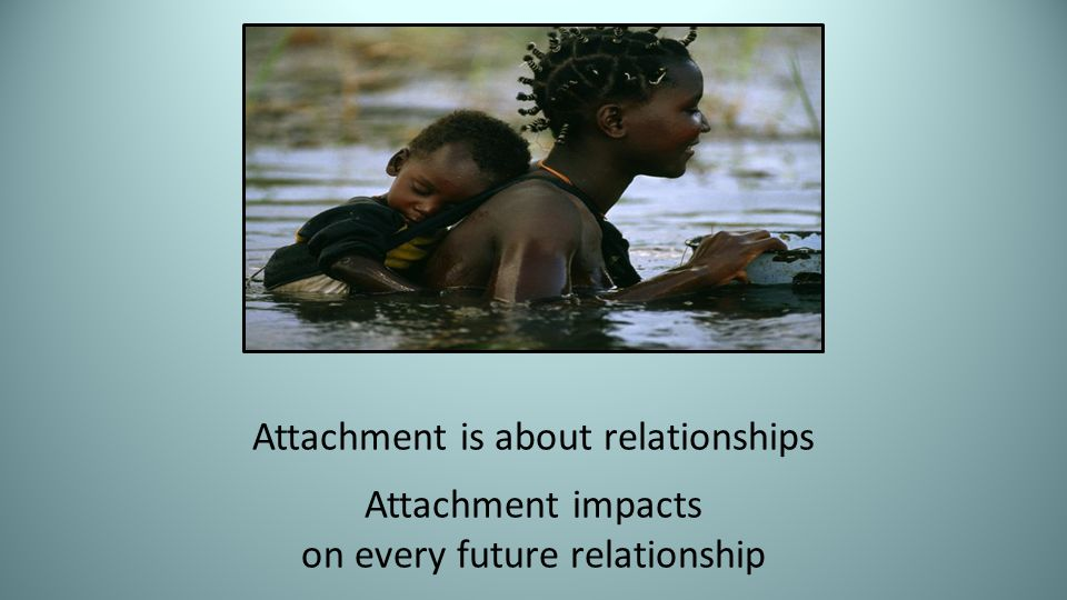 Attachment is about relationships Attachment impacts