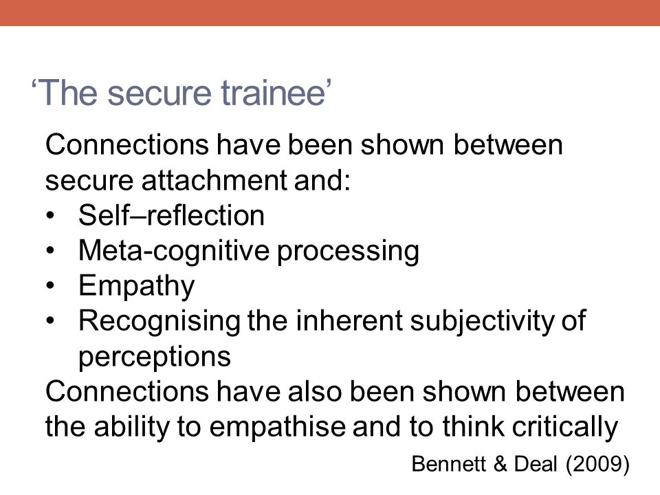 'The secure trainee' Connections have been shown between secure attachment and: Self–reflection. Meta-cognitive processing.