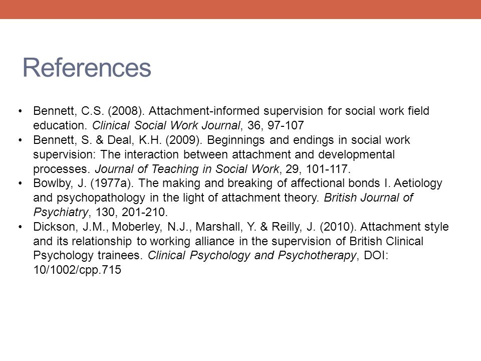 References Bennett, C.S. (2008). Attachment-informed supervision for social work field education. Clinical Social Work Journal, 36, 97-107.