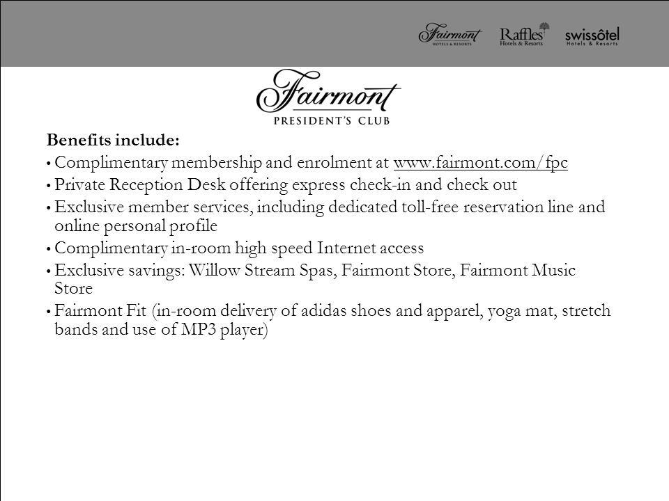 Benefits include: Complimentary membership and enrolment at www.fairmont.com/fpc. Private Reception Desk offering express check-in and check out.