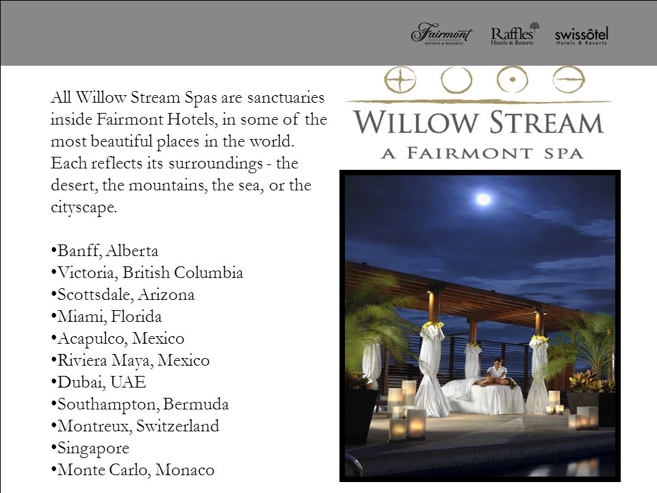 All Willow Stream Spas are sanctuaries inside Fairmont Hotels, in some of the most beautiful places in the world. Each reflects its surroundings - the desert, the mountains, the sea, or the cityscape.