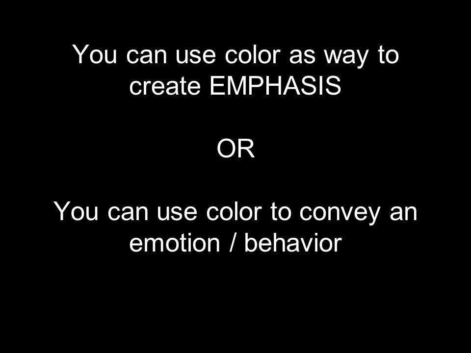 You can use color as way to create EMPHASIS OR You can use color to convey an emotion / behavior