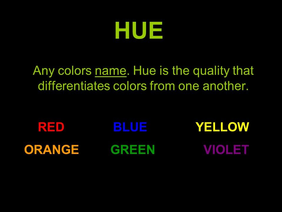 HUE Any colors name. Hue is the quality that differentiates colors from one another. RED BLUE YELLOW.