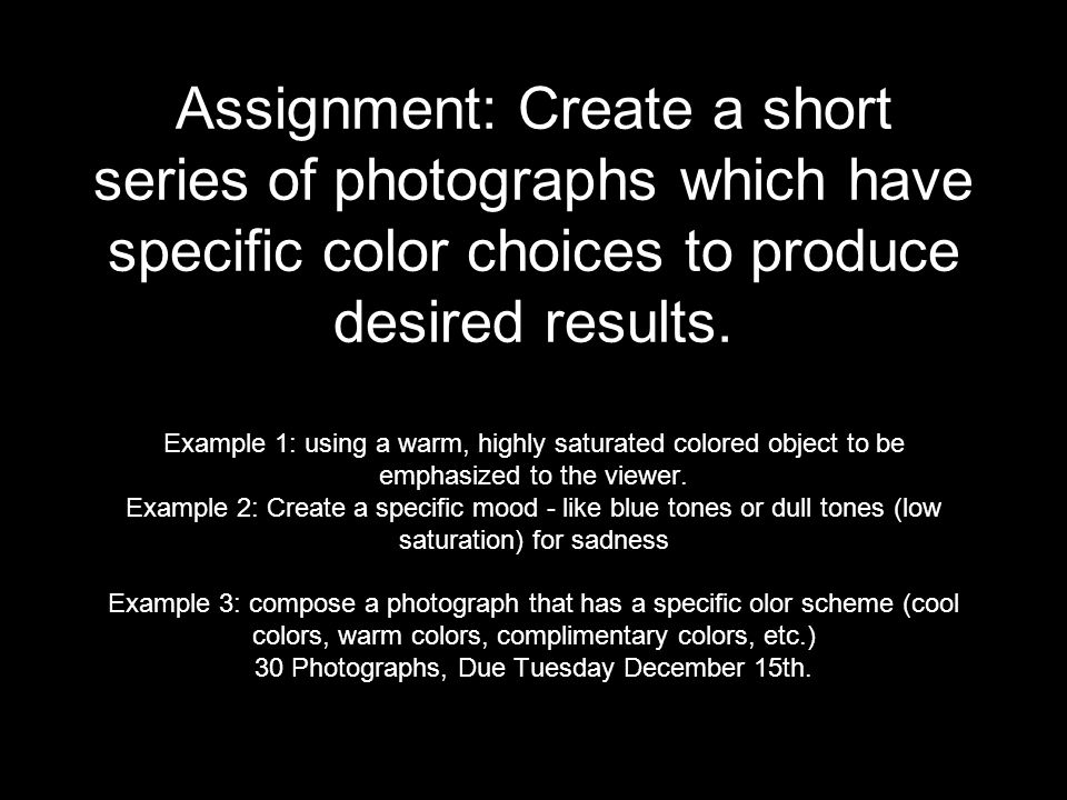 Assignment: Create a short series of photographs which have specific color choices to produce desired results.