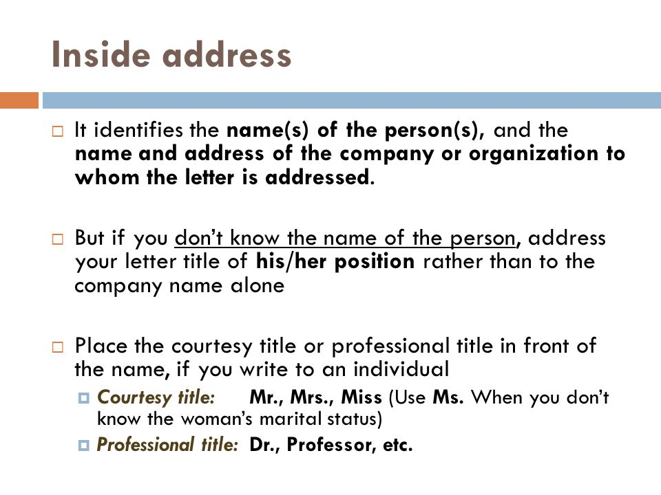Inside address It identifies the name(s) of the person(s), and the name and address of the company or organization to whom the letter is addressed.
