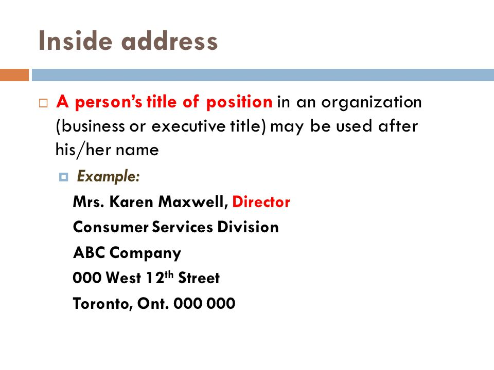 Inside address A person's title of position in an organization (business or executive title) may be used after his/her name.