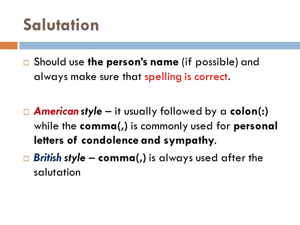 Salutation Should use the person's name (if possible) and always make sure that spelling is correct.