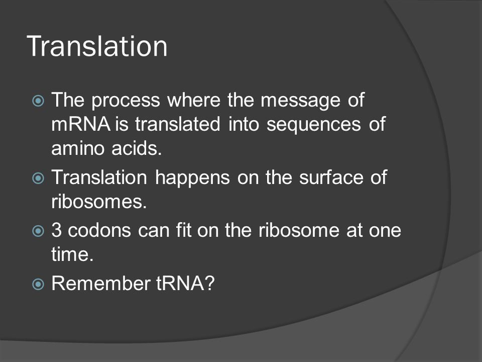 Translation The process where the message of mRNA is translated into sequences of amino acids. Translation happens on the surface of ribosomes.