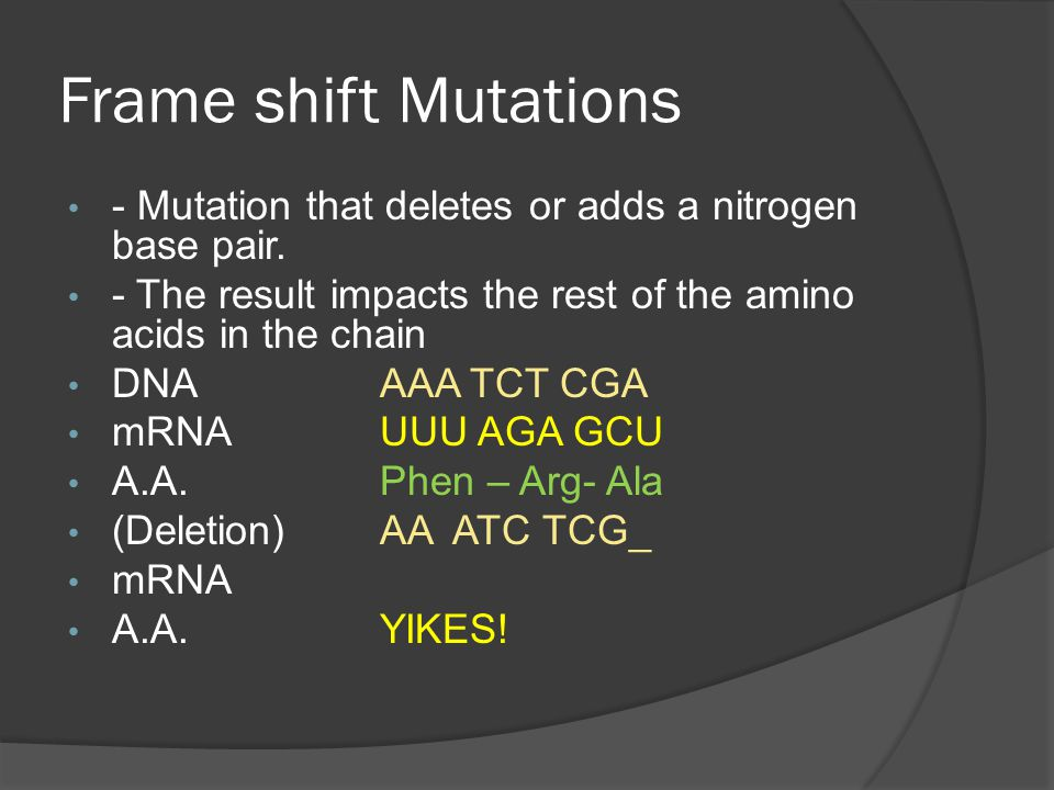 Frame shift Mutations - Mutation that deletes or adds a nitrogen base pair. - The result impacts the rest of the amino acids in the chain.