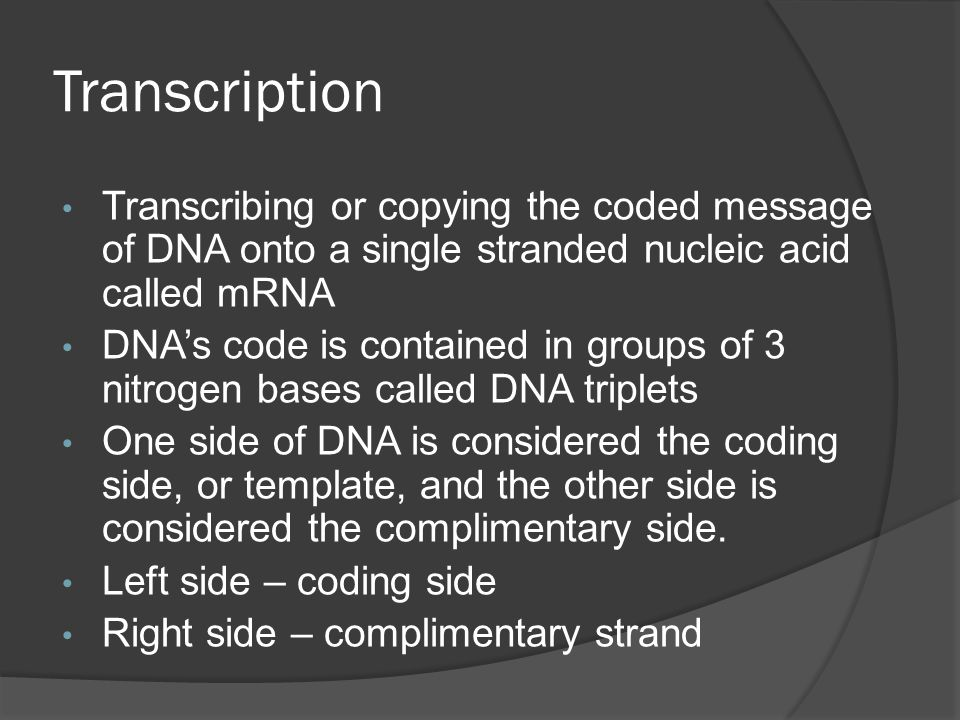 Transcription Transcribing or copying the coded message of DNA onto a single stranded nucleic acid called mRNA.