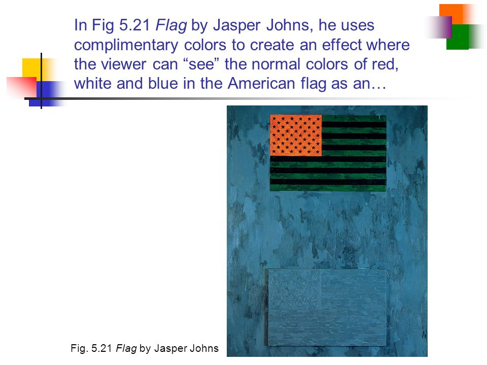 In Fig 5.21 Flag by Jasper Johns, he uses complimentary colors to create an effect where the viewer can see the normal colors of red, white and blue in the American flag as an…