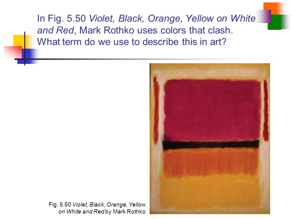 In Fig. 5.50 Violet, Black, Orange, Yellow on White and Red, Mark Rothko uses colors that clash. What term do we use to describe this in art
