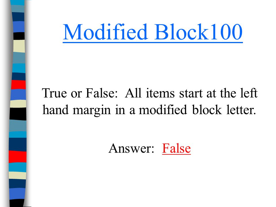 Modified Block100 True or False: All items start at the left hand margin in a modified block letter.