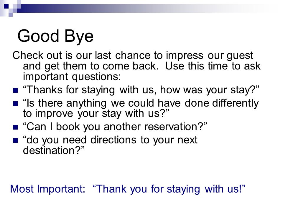 Good Bye Check out is our last chance to impress our guest and get them to come back. Use this time to ask important questions: