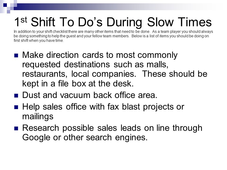 1st Shift To Do's During Slow Times In addition to your shift checklist there are many other items that need to be done. As a team player you should always be doing something to help the guest and your fellow team members. Below is a list of items you should be doing on first shift when you have time.