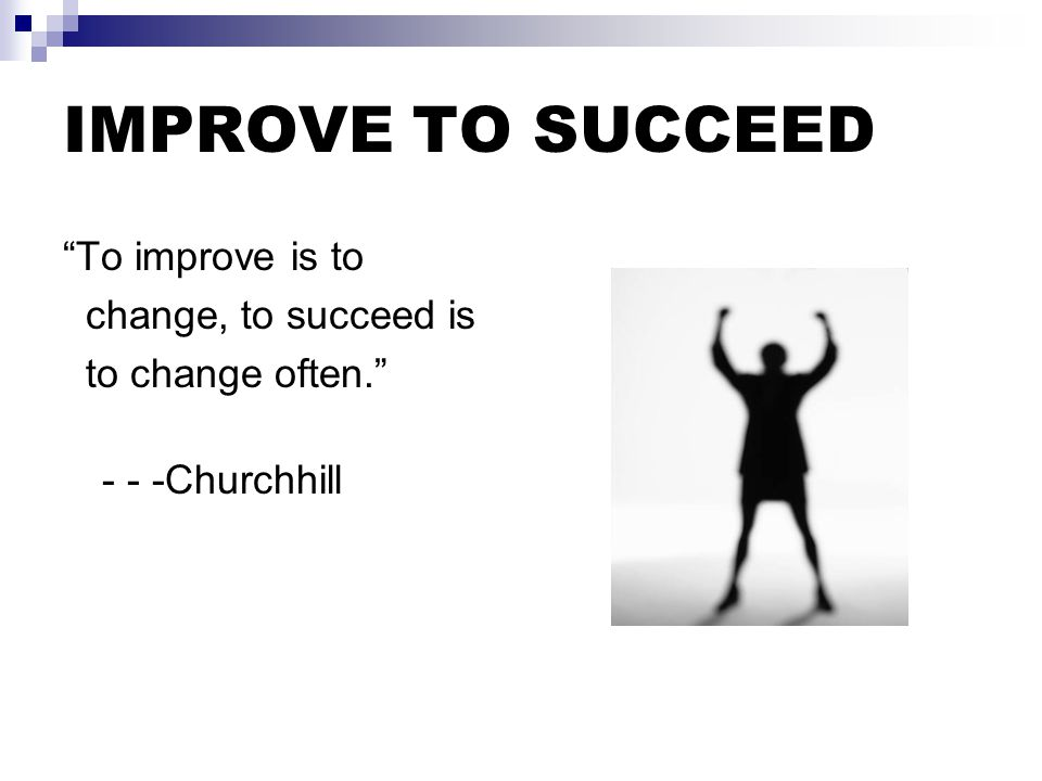 IMPROVE TO SUCCEED To improve is to change, to succeed is