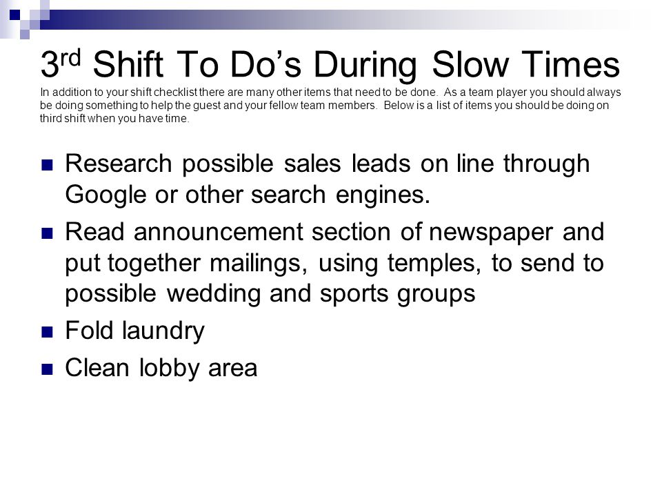 3rd Shift To Do's During Slow Times In addition to your shift checklist there are many other items that need to be done. As a team player you should always be doing something to help the guest and your fellow team members. Below is a list of items you should be doing on third shift when you have time.
